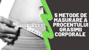 5 metode de masurare/calculare a procentului grasimii corporale (si cum sa o reduci!)