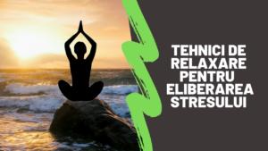 Tehnici de relaxare pentru  eliberarea stresului