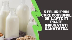 5 feluri prin care consumul de lapte iti poate imbunatati sanatatea